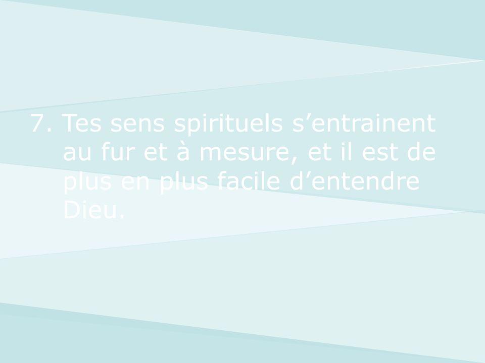 7. Tes sens spirituels sentrainent au fur et à mesure, et il est de plus en plus facile dentendre Dieu.