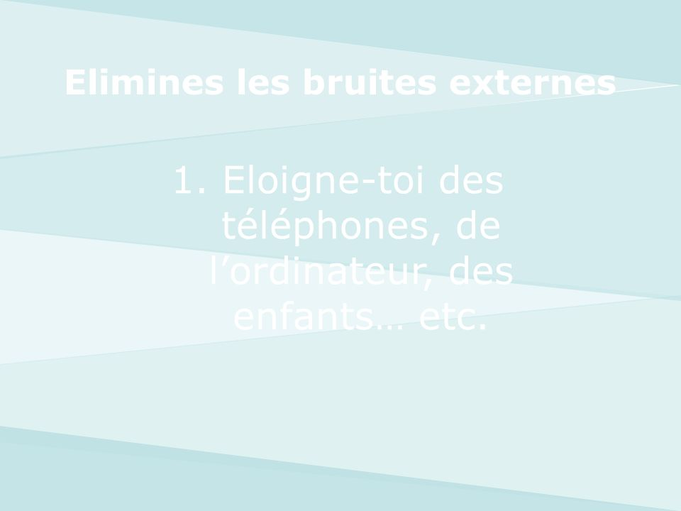 1. Eloigne-toi des téléphones, de lordinateur, des enfants… etc. Elimines les bruites externes