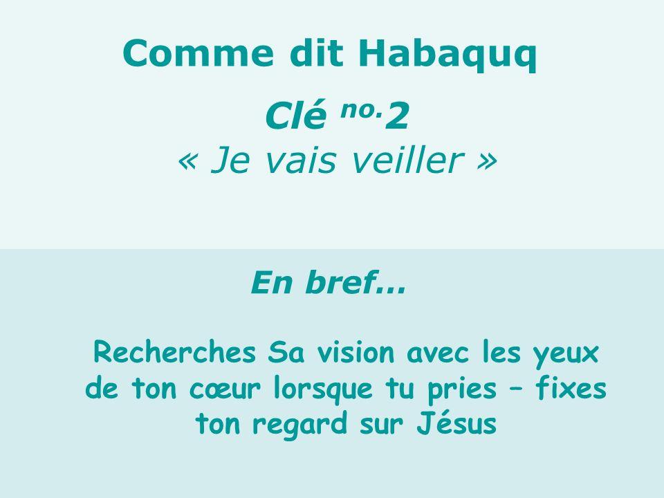 Recherches Sa vision avec les yeux de ton cœur lorsque tu pries – fixes ton regard sur Jésus Clé no. 2 « Je vais veiller » Comme dit Habaquq En bref…