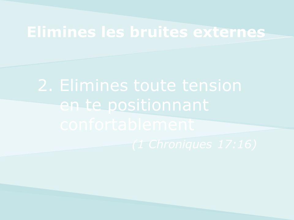 2. Elimines toute tension en te positionnant confortablement (1 Chroniques 17:16) Elimines les bruites externes