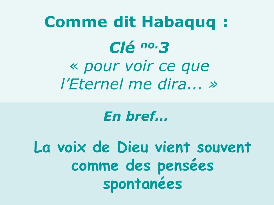 La voix de Dieu vient souvent comme des pensées spontanées Clé no. 3 « pour voir ce que lEternel me dira... » Comme dit Habaquq : En bref…