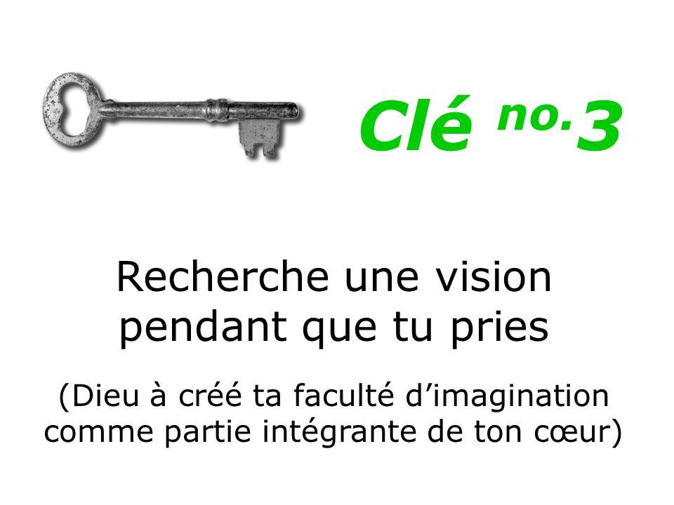 Recherche une vision pendant que tu pries (Dieu à créé ta faculté dimagination comme partie intégrante de ton cœur) Clé no. 3