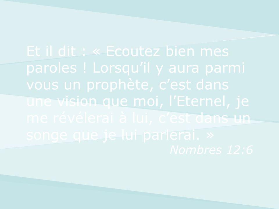 Et il dit : « Ecoutez bien mes paroles ! Lorsquil y aura parmi vous un prophète, cest dans une vision que moi, lEternel, je me révélerai à lui, cest d