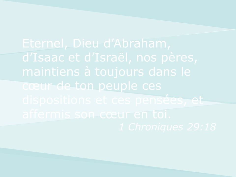 Eternel, Dieu dAbraham, dIsaac et dIsraël, nos pères, maintiens à toujours dans le cœur de ton peuple ces dispositions et ces pensées, et affermis son