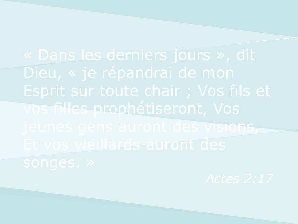 « Dans les derniers jours », dit Dieu, « je répandrai de mon Esprit sur toute chair ; Vos fils et vos filles prophétiseront, Vos jeunes gens auront de