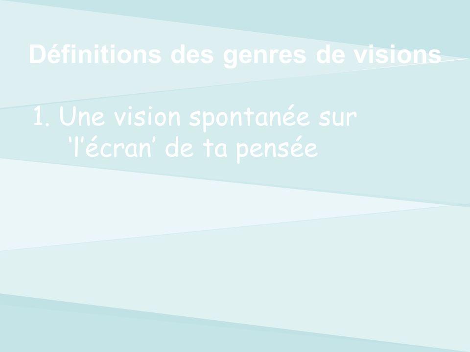 1.Une vision spontanée sur lécran dans ta conscience 2.