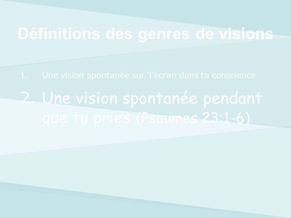1.Une vision spontanée sur lécran dans ta conscience 2.Une vision spontanée pendant ta prière (Psaumes 23:1-6) 3.Voir une vision en-dehors de toi.