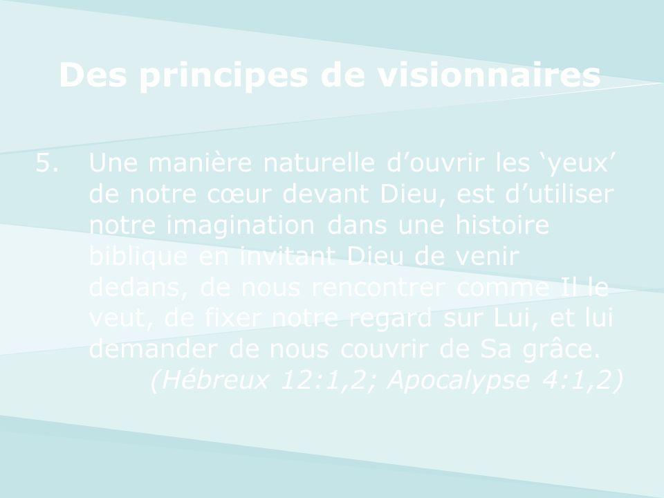 Des principes de visionnaires 5.Une manière naturelle douvrir les yeux de notre cœur devant Dieu, est dutiliser notre imagination dans une histoire bi