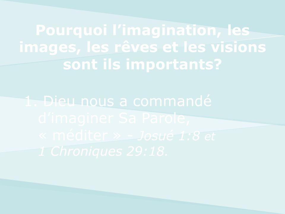 1. Dieu nous a commandé dimaginer Sa Parole, « méditer » - Josué 1:8 et 1 Chroniques 29:18. Pourquoi limagination, les images, les rêves et les vision