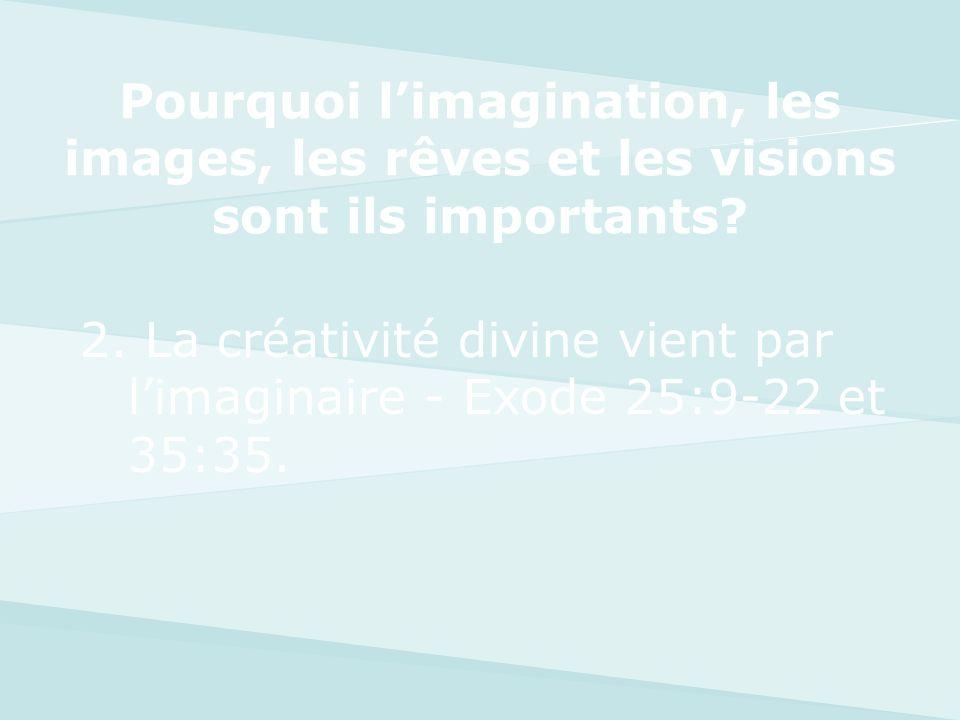 2. La créativité divine vient par limaginaire - Exode 25:9-22 et 35:35. Pourquoi limagination, les images, les rêves et les visions sont ils important