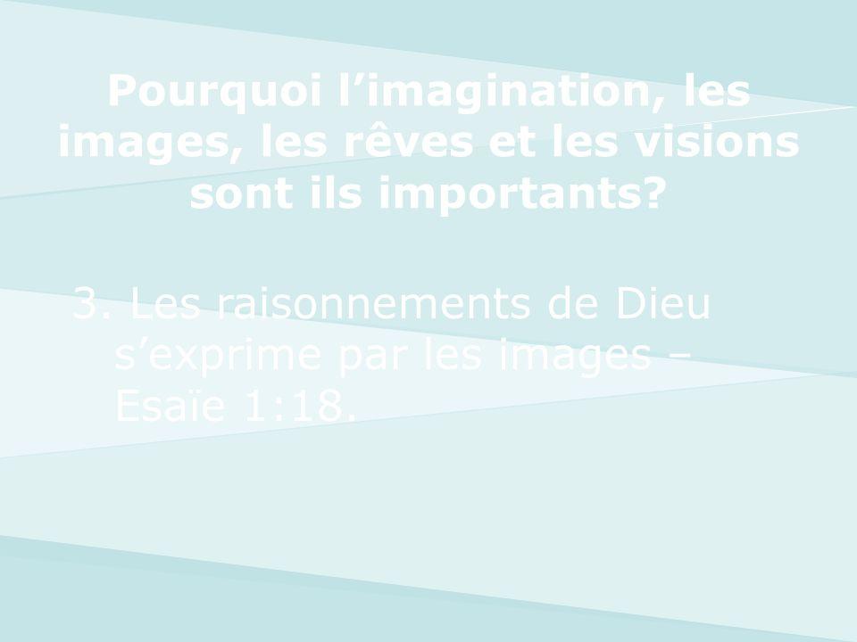 3. Les raisonnements de Dieu sexprime par les images – Esaïe 1:18. Pourquoi limagination, les images, les rêves et les visions sont ils importants?
