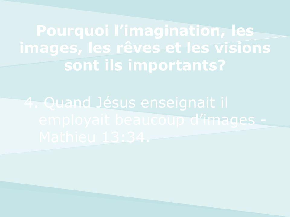 4. Quand Jésus enseignait il employait beaucoup dimages - Mathieu 13:34. Pourquoi limagination, les images, les rêves et les visions sont ils importan