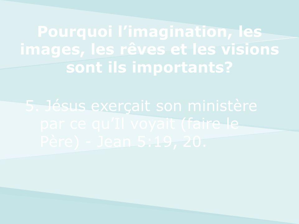5. Jésus exerçait son ministère par ce quIl voyait (faire le Père) - Jean 5:19, 20. Pourquoi limagination, les images, les rêves et les visions sont i