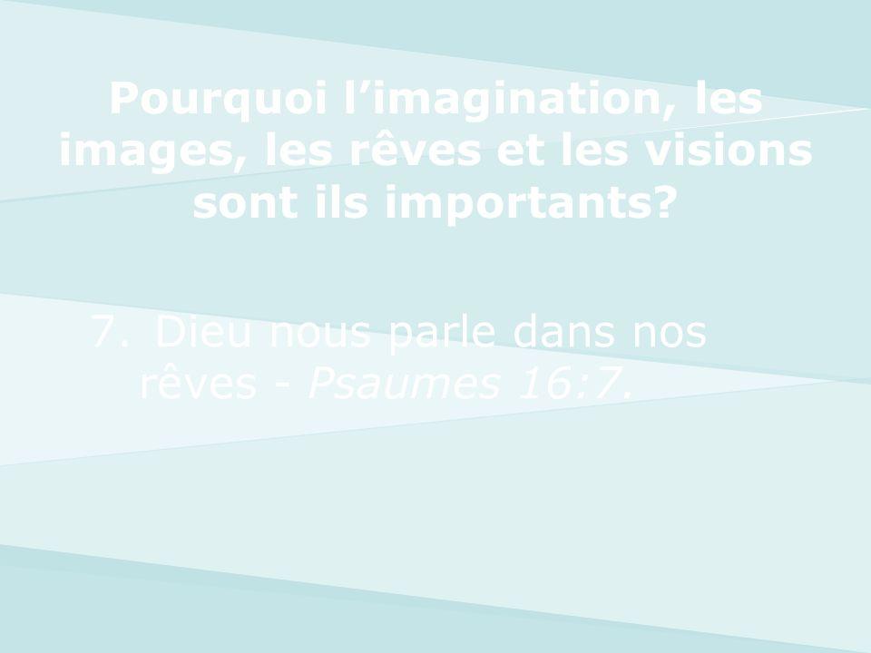 7. Dieu nous parle dans nos rêves - Psaumes 16:7. Pourquoi limagination, les images, les rêves et les visions sont ils importants?