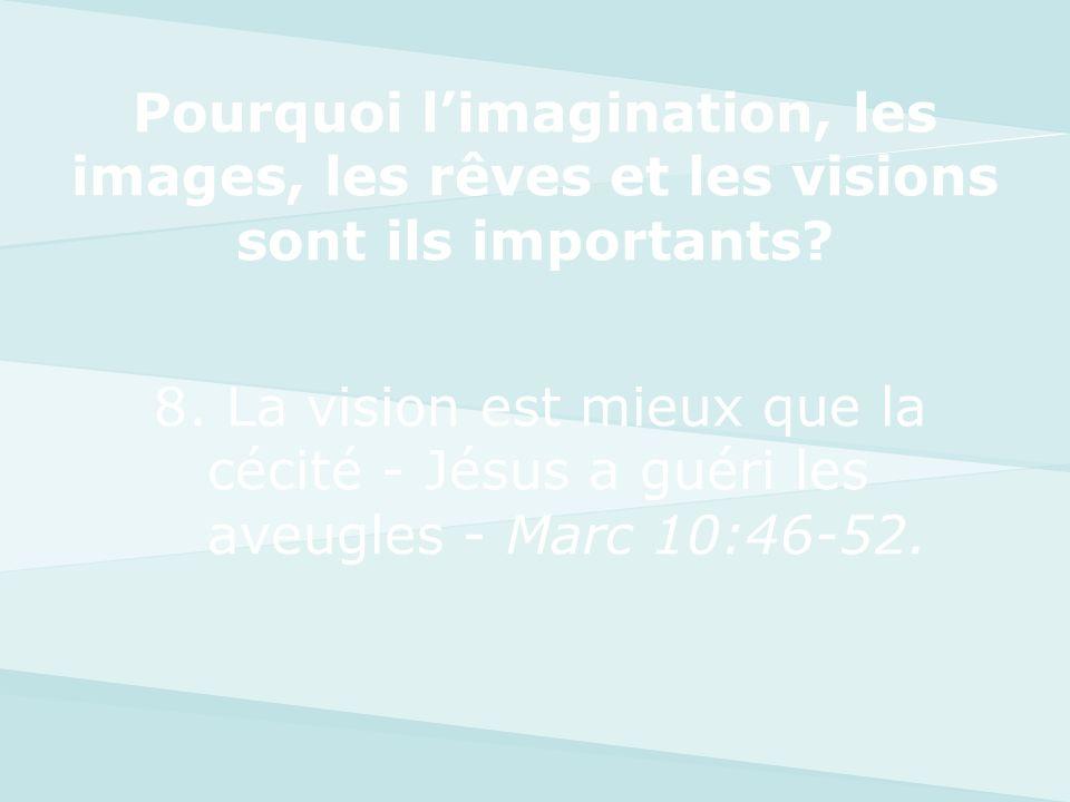 8. La vision est mieux que la cécité - Jésus a guéri les aveugles - Marc 10:46-52. Pourquoi limagination, les images, les rêves et les visions sont il