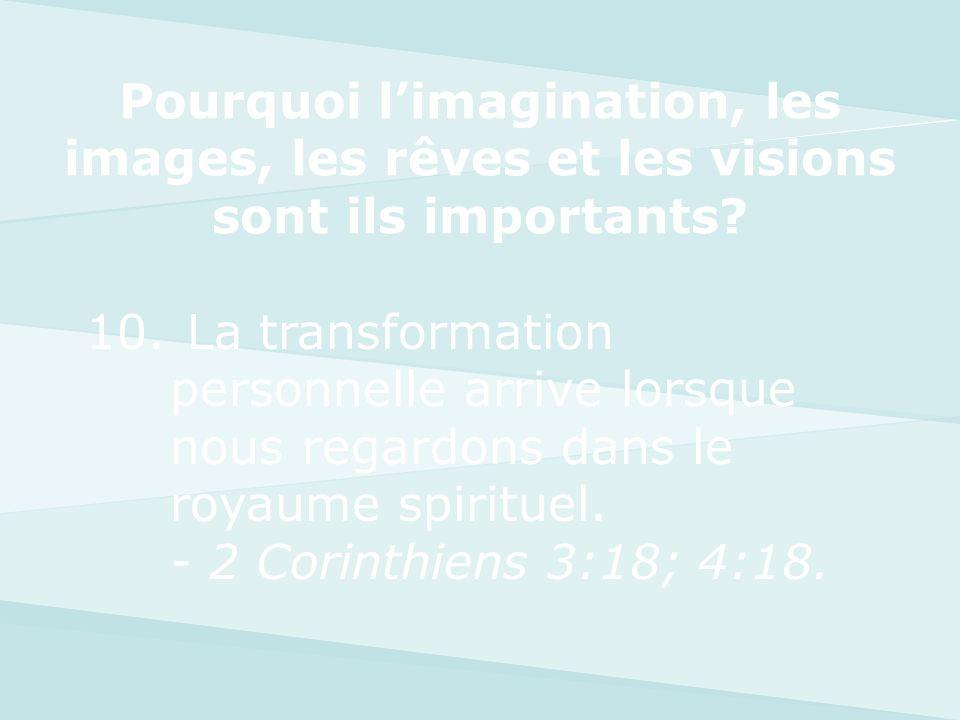 10. La transformation personnelle arrive lorsque nous regardons dans le royaume spirituel. - 2 Corinthiens 3:18; 4:18. Pourquoi limagination, les imag