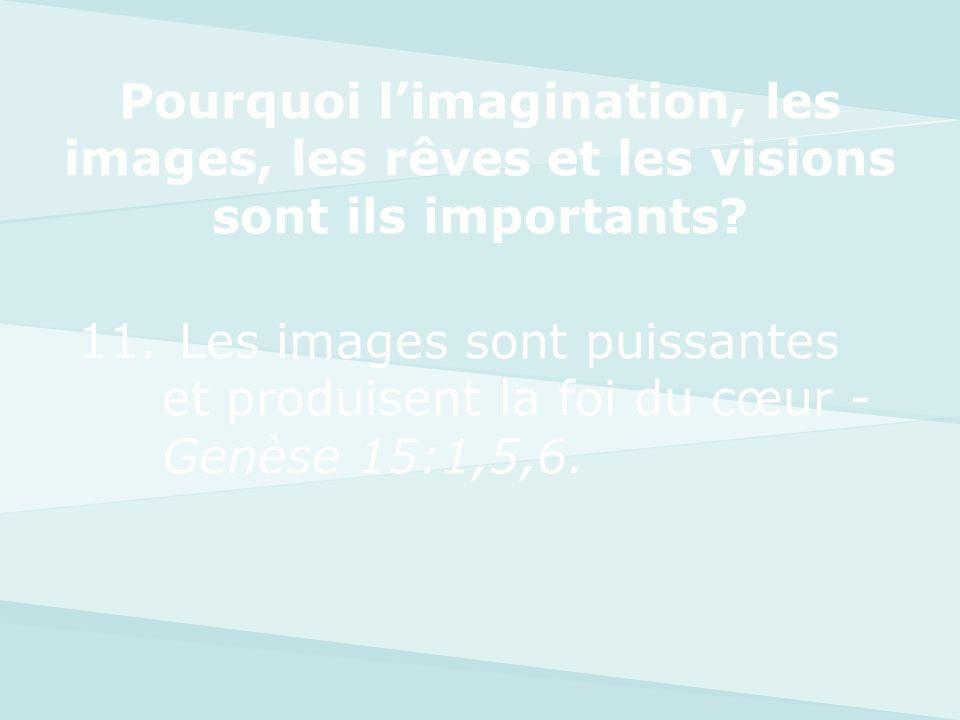 11. Les images sont puissantes et produisent la foi du cœur - Genèse 15:1,5,6. Pourquoi limagination, les images, les rêves et les visions sont ils im