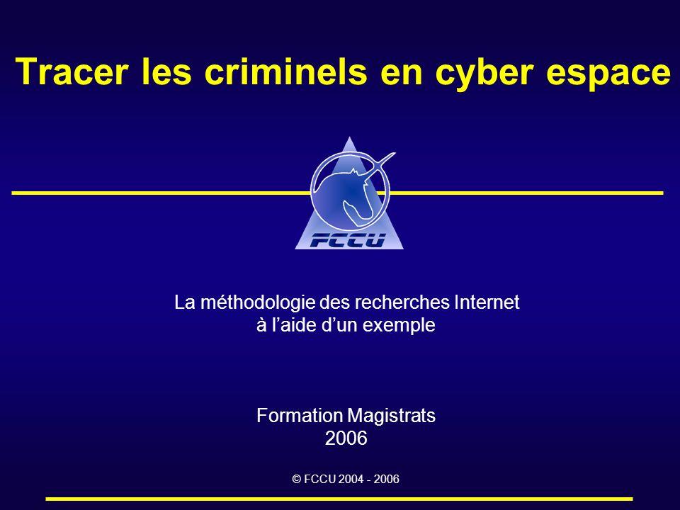 Tracer les criminels en cyber espace La méthodologie des recherches Internet à laide dun exemple Formation Magistrats 2006 © FCCU 2004 - 2006