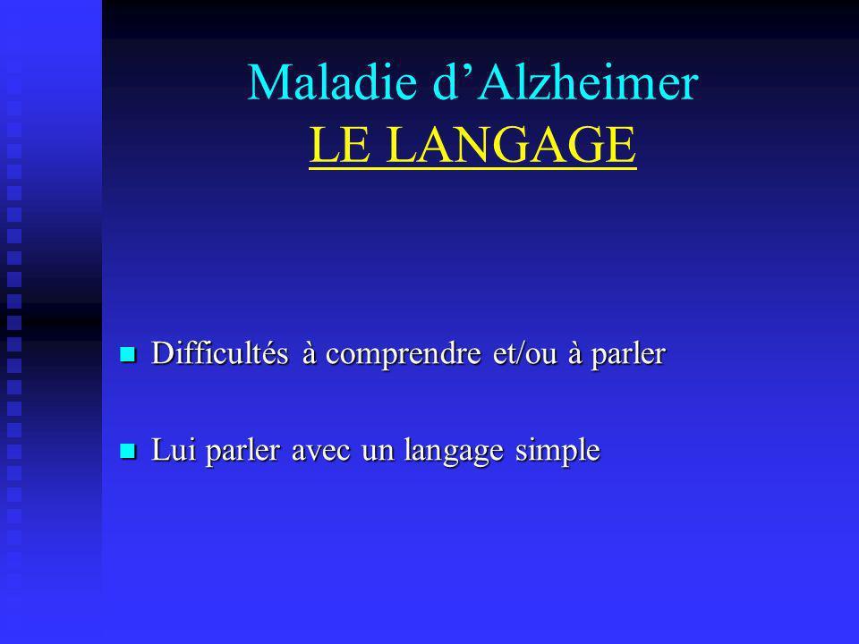 Maladie dAlzheimer LE LANGAGE Difficultés à comprendre et/ou à parler Difficultés à comprendre et/ou à parler Lui parler avec un langage simple Lui pa