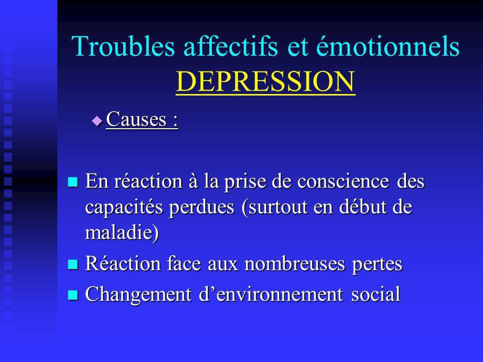 Troubles affectifs et émotionnels DEPRESSION Causes : Causes : En réaction à la prise de conscience des capacités perdues (surtout en début de maladie
