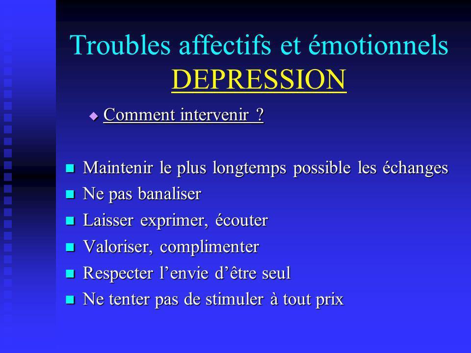 Troubles affectifs et émotionnels DEPRESSION Comment intervenir ? Comment intervenir ? Maintenir le plus longtemps possible les échanges Maintenir le