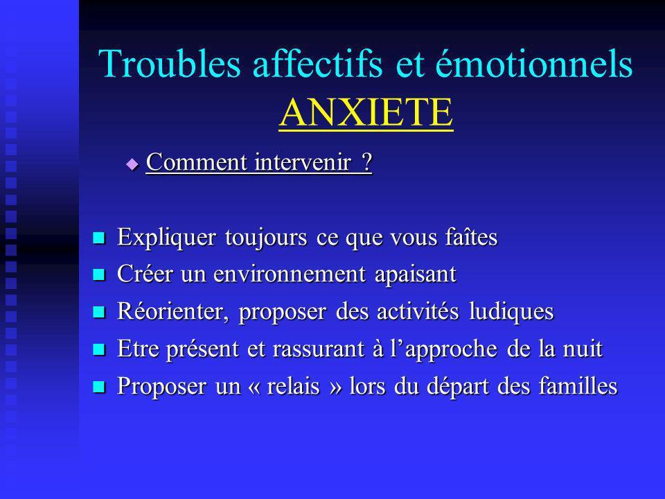Troubles affectifs et émotionnels ANXIETE Comment intervenir ? Comment intervenir ? Expliquer toujours ce que vous faîtes Expliquer toujours ce que vo