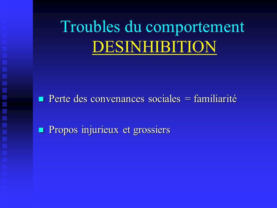 Troubles du comportement DESINHIBITION Perte des convenances sociales = familiarité Perte des convenances sociales = familiarité Propos injurieux et g