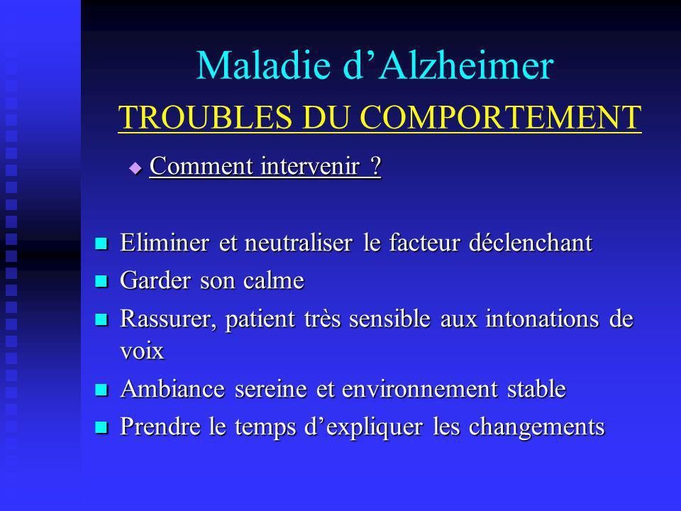 Maladie dAlzheimer TROUBLES DU COMPORTEMENT Comment intervenir ? Comment intervenir ? Eliminer et neutraliser le facteur déclenchant Eliminer et neutr