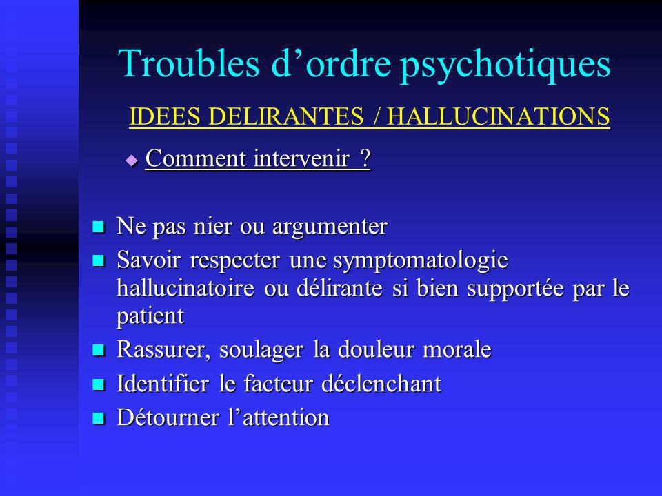 Troubles dordre psychotiques IDEES DELIRANTES / HALLUCINATIONS Comment intervenir ? Comment intervenir ? Ne pas nier ou argumenter Ne pas nier ou argu