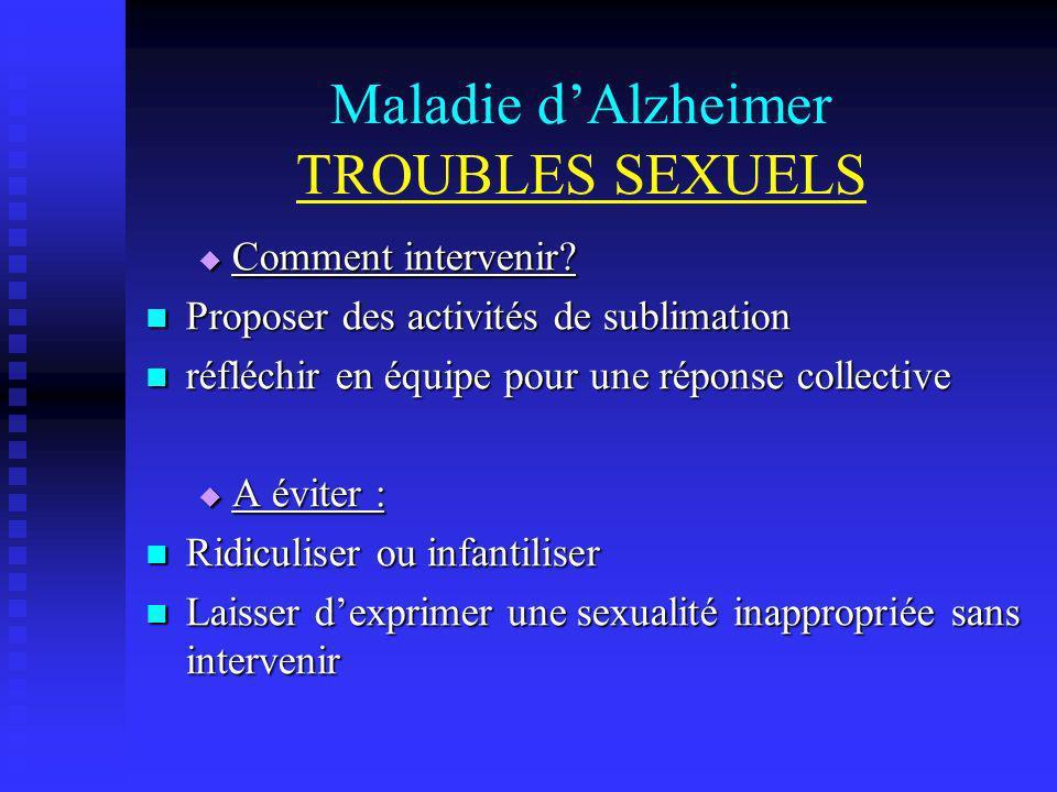 Maladie dAlzheimer TROUBLES SEXUELS Comment intervenir? Comment intervenir? Proposer des activités de sublimation Proposer des activités de sublimatio