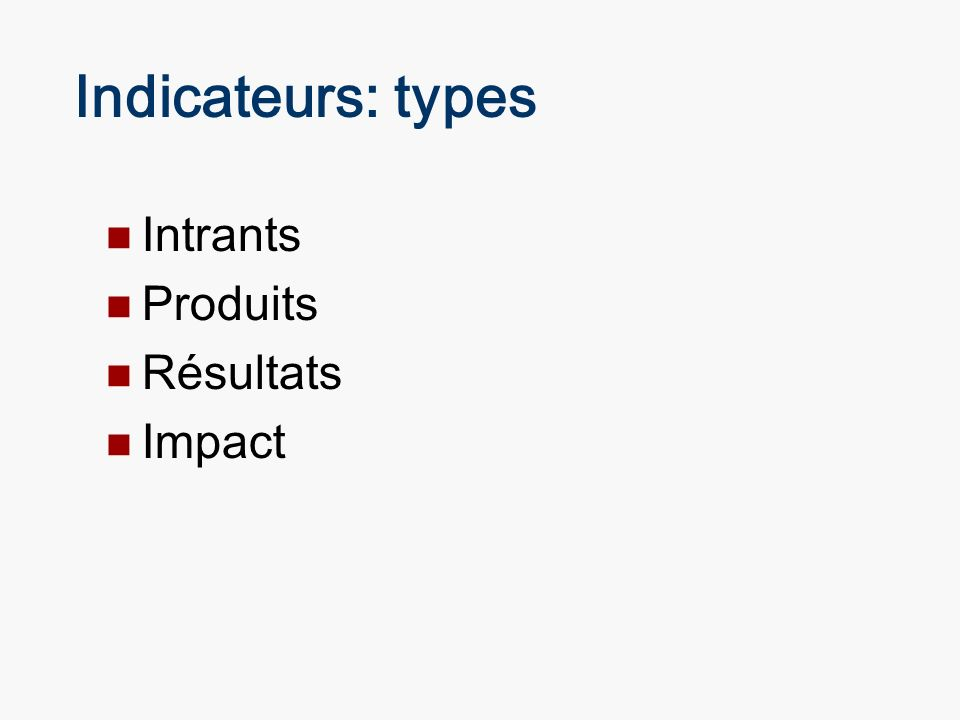 Indicateurs: types Intrants Produits Résultats Impact