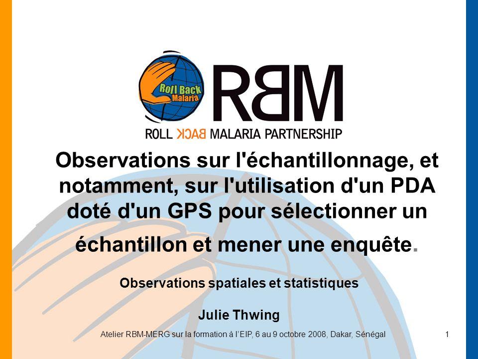Atelier RBM-MERG sur la formation à lEIP, 6 au 9 octobre 2008, Dakar, Sénégal1 Observations sur l échantillonnage, et notamment, sur l utilisation d un PDA doté d un GPS pour sélectionner un échantillon et mener une enquête.
