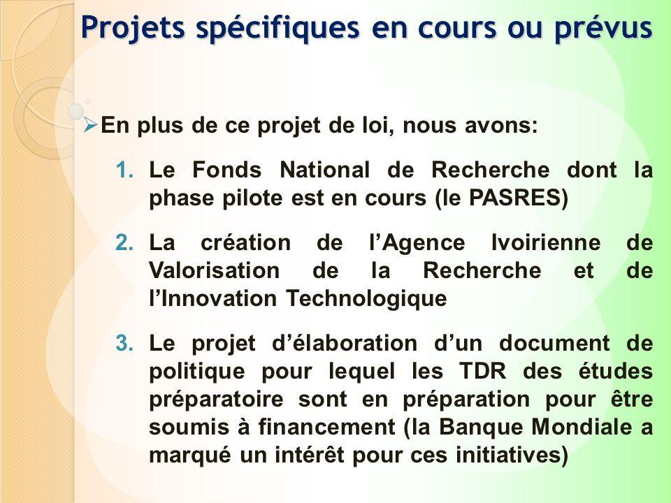 Projets spécifiques en cours ou prévus En plus de ce projet de loi, nous avons: 1.Le Fonds National de Recherche dont la phase pilote est en cours (le