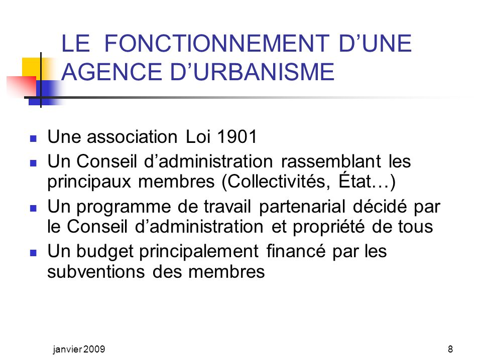 LE CADRE RÉGLEMENTAIRE DES AGENCES DURBANISME La Loi LOADT de juin 1999 La Loi SRU de décembre 2000 Le CIADT de Limoges du 09/07/2001 Les Circulaires DGUHC du 12/12/01 et du 26/12/06 La Charte de partenariat État/FNAU signée au Havre le 23 octobre 2008 Le Bureau de la FNAU a par ailleurs approuvé à Grenoble, en décembre 2005, un Manifeste des agences durbanisme précisant les objectifs, les missions, léthique et le fonctionnement des agences janvier 20097