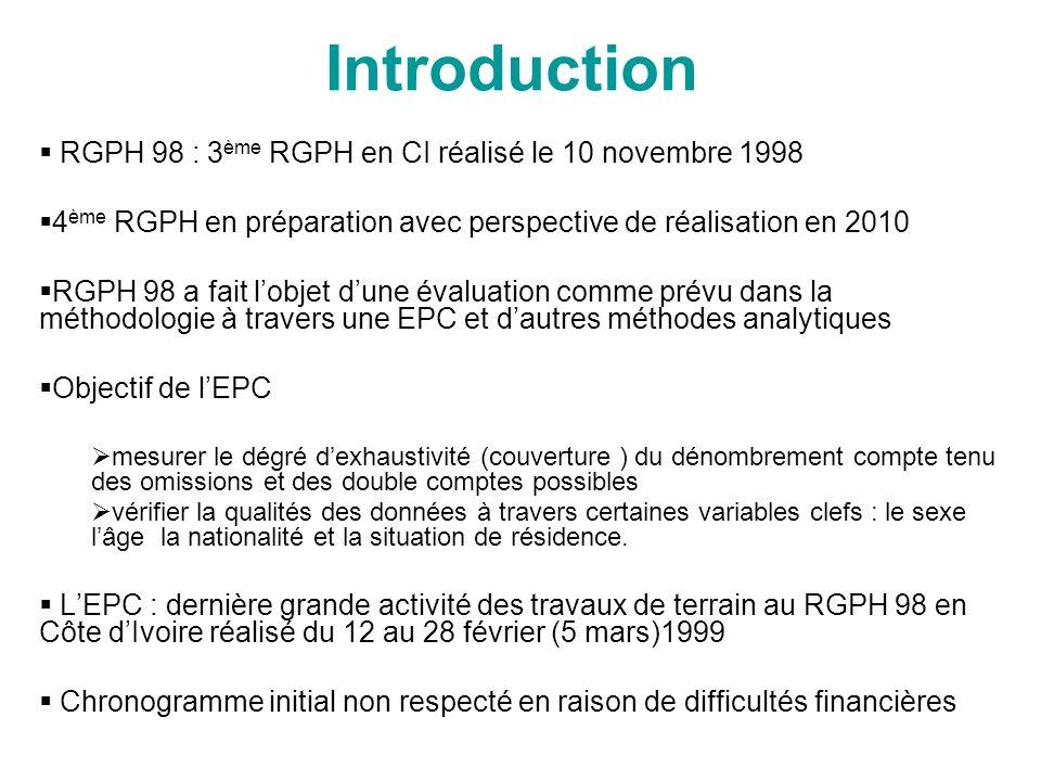 Introduction RGPH 98 : 3 ème RGPH en CI réalisé le 10 novembre 1998 4 ème RGPH en préparation avec perspective de réalisation en 2010 RGPH 98 a fait lobjet dune évaluation comme prévu dans la méthodologie à travers une EPC et dautres méthodes analytiques Objectif de lEPC mesurer le dégré dexhaustivité (couverture ) du dénombrement compte tenu des omissions et des double comptes possibles vérifier la qualités des données à travers certaines variables clefs : le sexe lâge la nationalité et la situation de résidence.