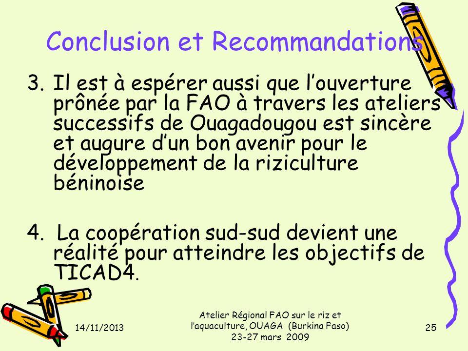 14/11/2013 Atelier Régional FAO sur le riz et laquaculture, OUAGA (Burkina Faso) 23-27 mars 2009 25 Conclusion et Recommandations 3.Il est à espérer aussi que louverture prônée par la FAO à travers les ateliers successifs de Ouagadougou est sincère et augure dun bon avenir pour le développement de la riziculture béninoise 4.