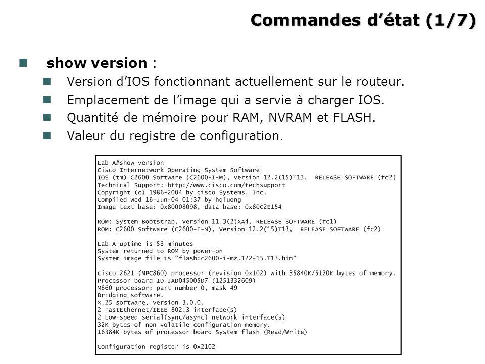 Commandes détat (1/7) Commandes détat (1/7) show version : Version dIOS fonctionnant actuellement sur le routeur.