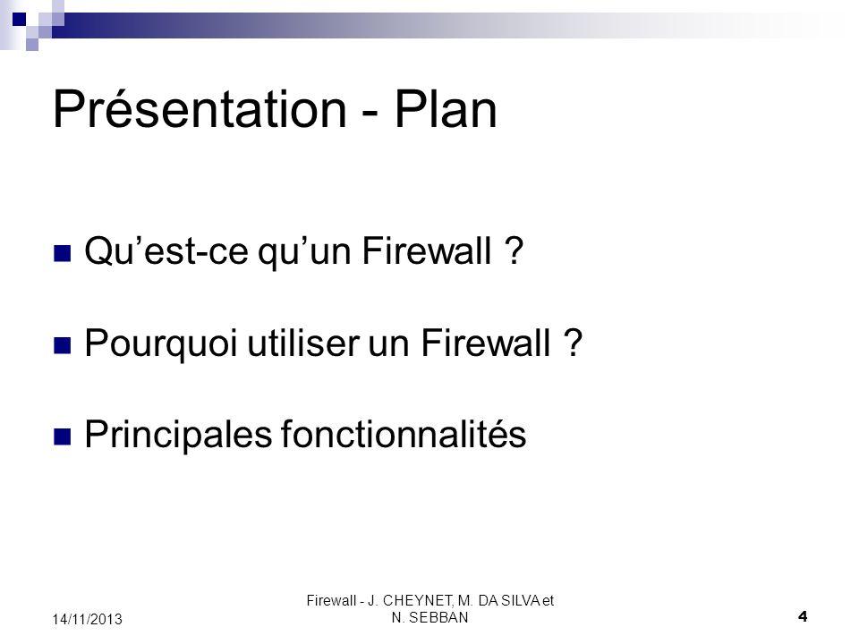 Firewall - J. CHEYNET, M. DA SILVA et N. SEBBAN 4 14/11/2013 Présentation - Plan Quest-ce quun Firewall ? Pourquoi utiliser un Firewall ? Principales