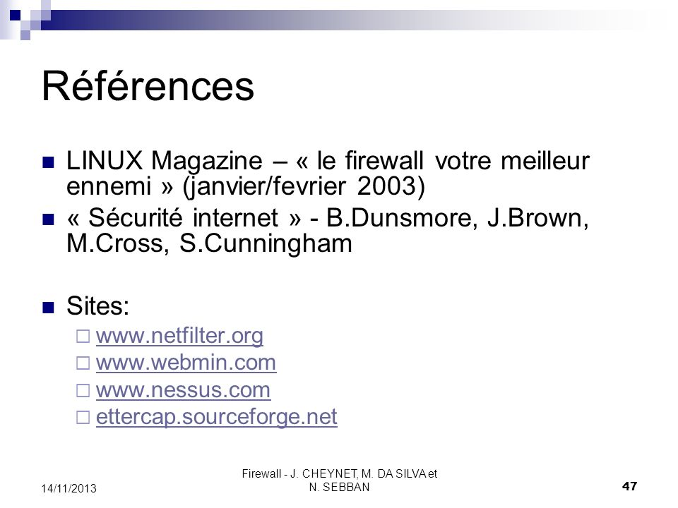 Firewall - J. CHEYNET, M. DA SILVA et N. SEBBAN 47 14/11/2013 Références LINUX Magazine – « le firewall votre meilleur ennemi » (janvier/fevrier 2003)