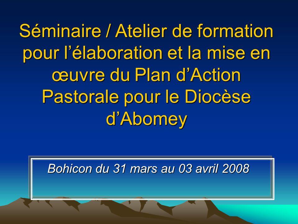 Séminaire / Atelier de formation pour lélaboration et la mise en œuvre du Plan dAction Pastorale pour le Diocèse dAbomey Bohicon du 31 mars au 03 avri