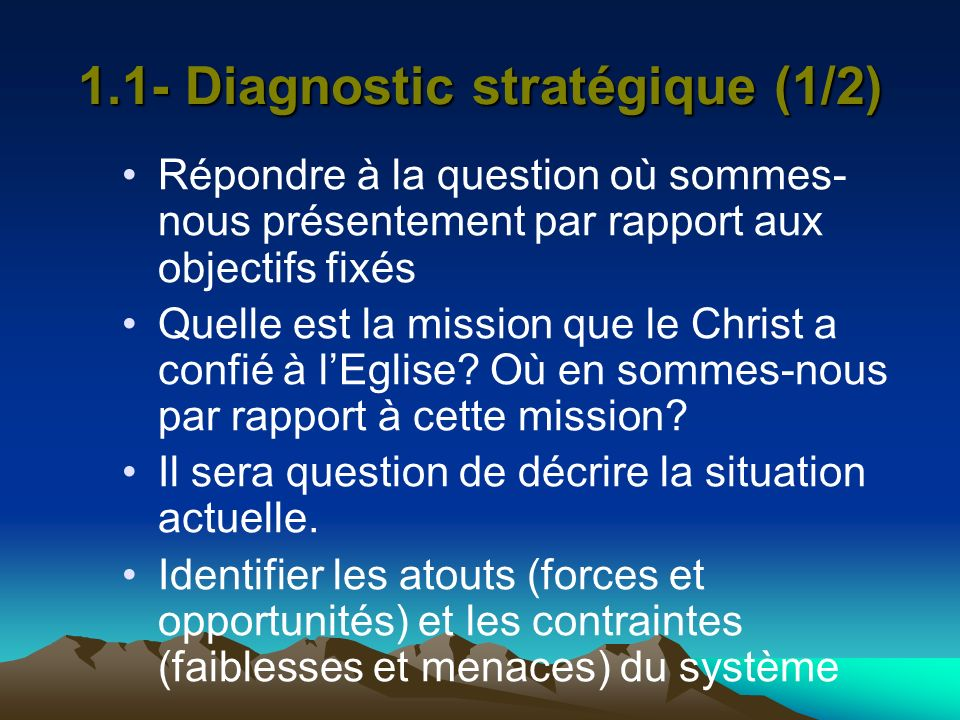 1.1- Diagnostic stratégique (1/2) Répondre à la question où sommes- nous présentement par rapport aux objectifs fixés Quelle est la mission que le Chr