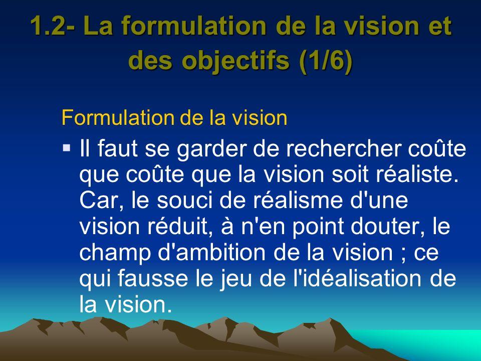 1.2- La formulation de la vision et des objectifs (1/6) Formulation de la vision Il faut se garder de rechercher coûte que coûte que la vision soit ré
