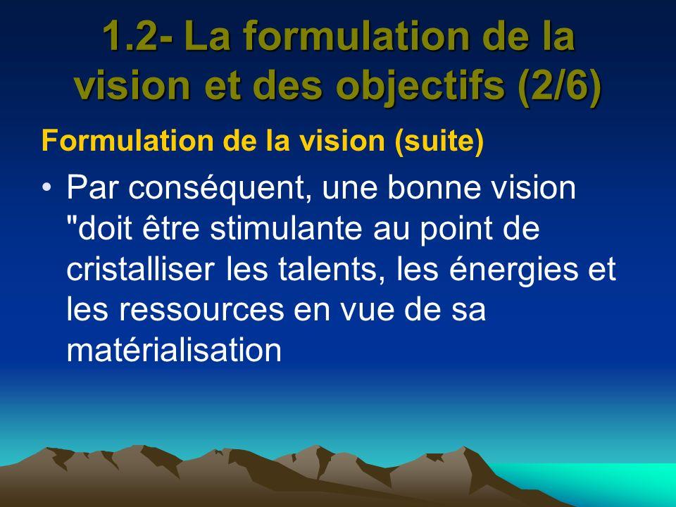 1.2- La formulation de la vision et des objectifs (2/6) Formulation de la vision (suite) Par conséquent, une bonne vision