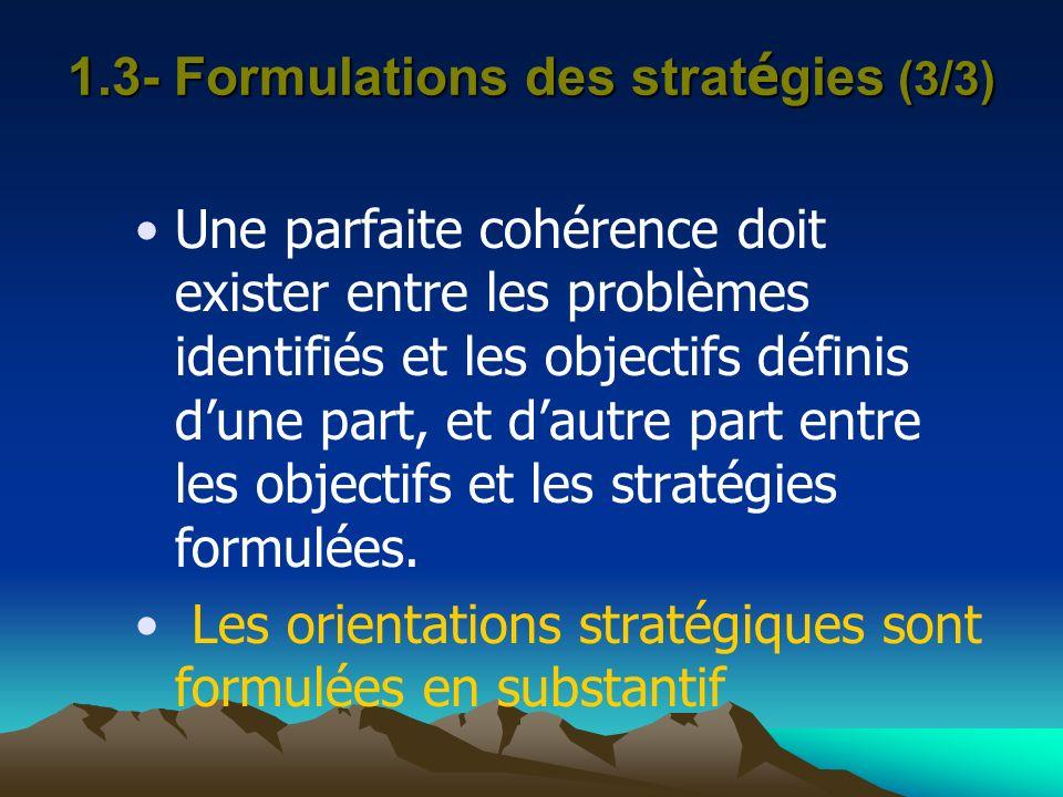 1.3- Formulations des strat é gies (3/3) Une parfaite cohérence doit exister entre les problèmes identifiés et les objectifs définis dune part, et dau