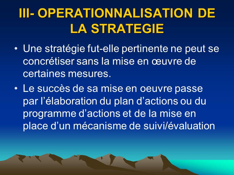III- OPERATIONNALISATION DE LA STRATEGIE Une stratégie fut-elle pertinente ne peut se concrétiser sans la mise en œuvre de certaines mesures. Le succè