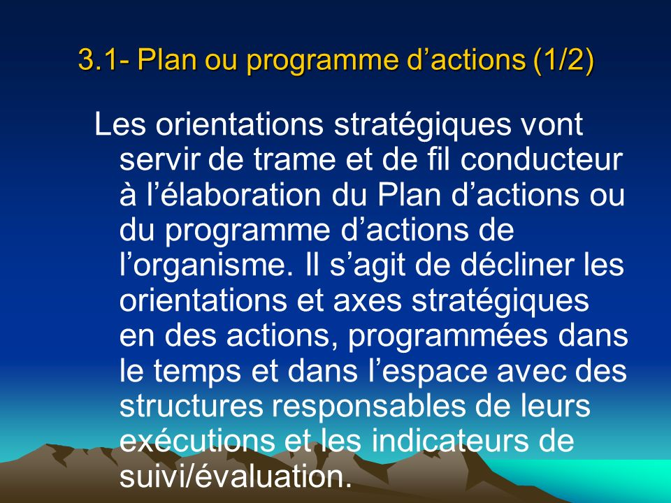 3.1- Plan ou programme dactions (1/2) Les orientations stratégiques vont servir de trame et de fil conducteur à lélaboration du Plan dactions ou du pr