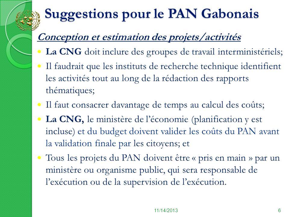Suggestions pour le PAN Gabonais (suite 1) Suggestions pour le PAN Gabonais (suite 1) 11/14/20137 Harmonisation du PAN avec les autres plans Il faudrait synchroniser les cycles du PAN et des documents de stratégie ( DSRP, le plan de développement, programme national de la bonne gouvernance etc.) afin dassurer une utilisation optimale des ressources humaines et financières.