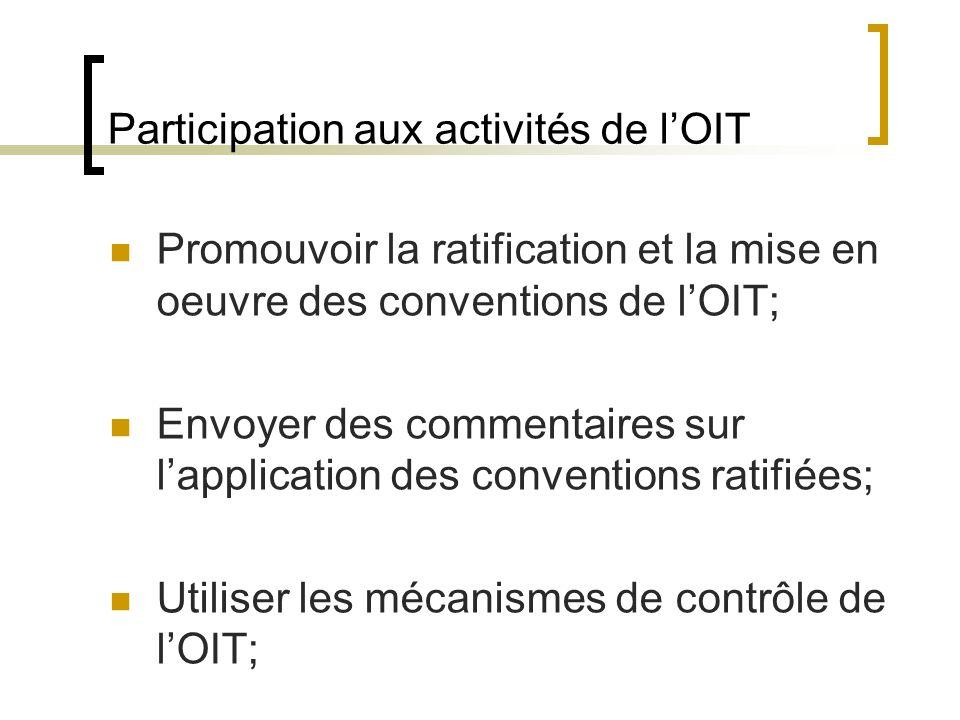 Participation aux activités de lOIT Promouvoir la ratification et la mise en oeuvre des conventions de lOIT; Envoyer des commentaires sur lapplication des conventions ratifiées; Utiliser les mécanismes de contrôle de lOIT;