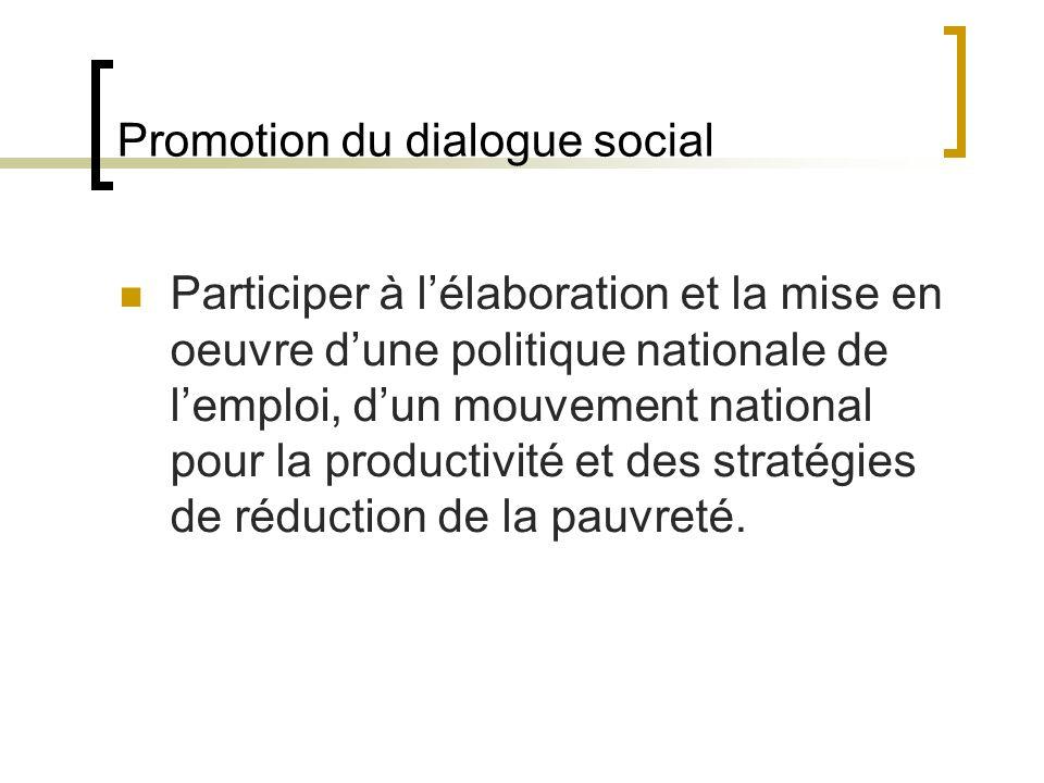 Promotion du dialogue social Participer à lélaboration et la mise en oeuvre dune politique nationale de lemploi, dun mouvement national pour la productivité et des stratégies de réduction de la pauvreté.