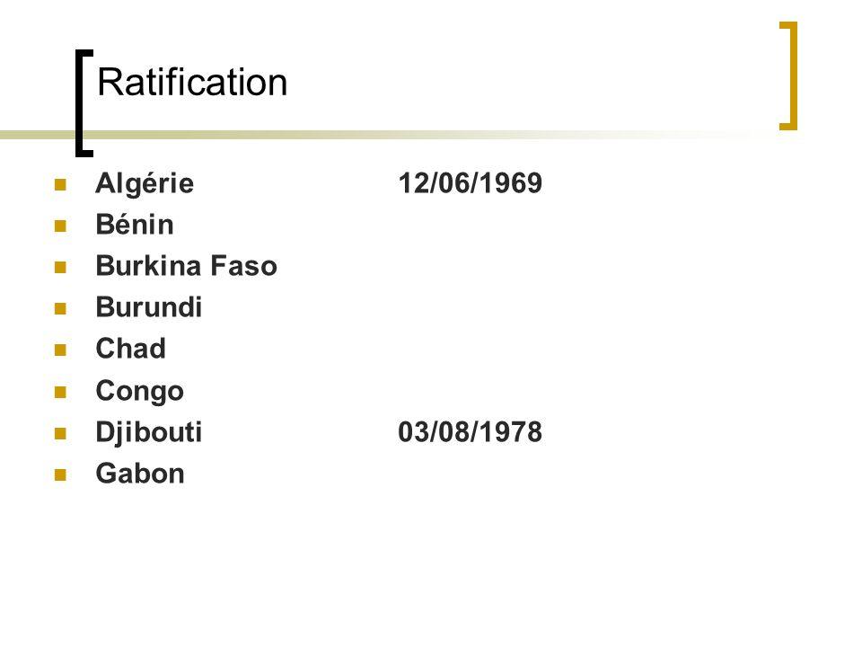 Ratification Algérie 12/06/1969 Bénin Burkina Faso Burundi Chad Congo Djibouti 03/08/1978 Gabon
